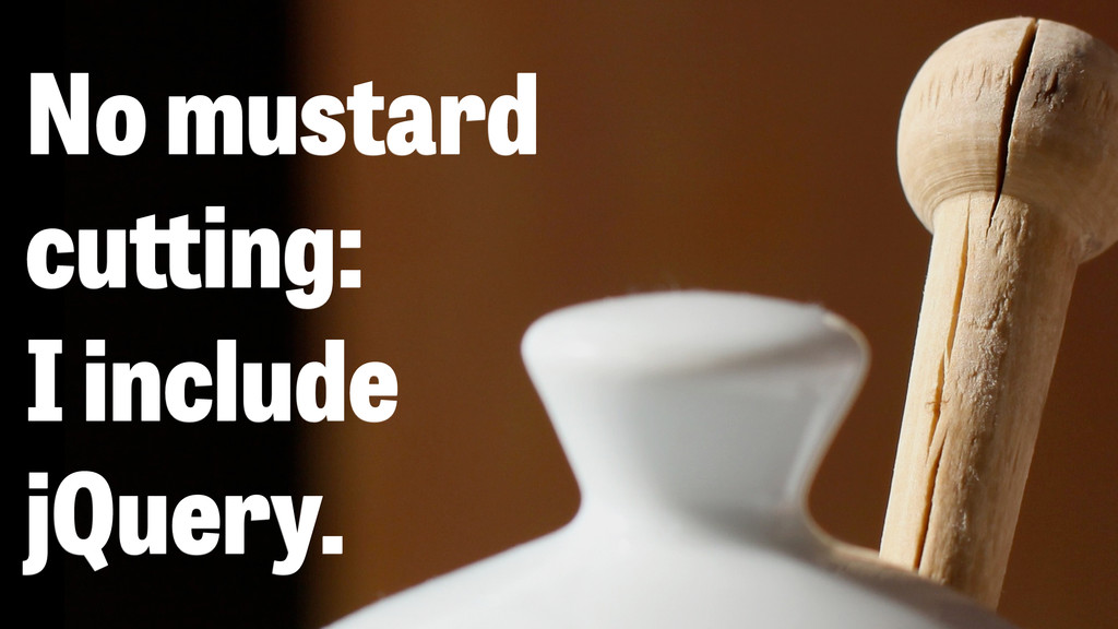 No mustard cu ing: I include jQuery.