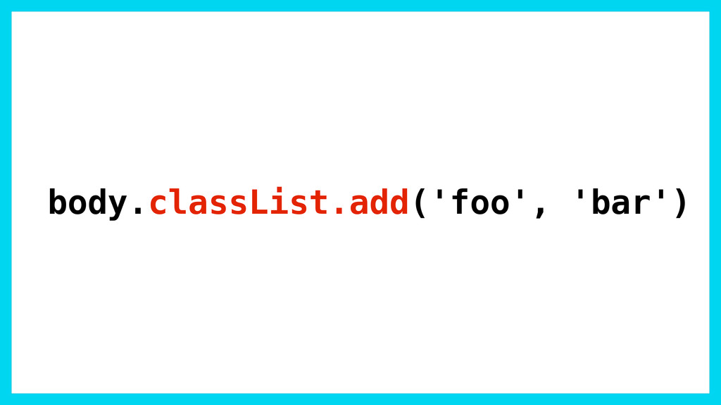 body.classList.add('foo', 'bar')