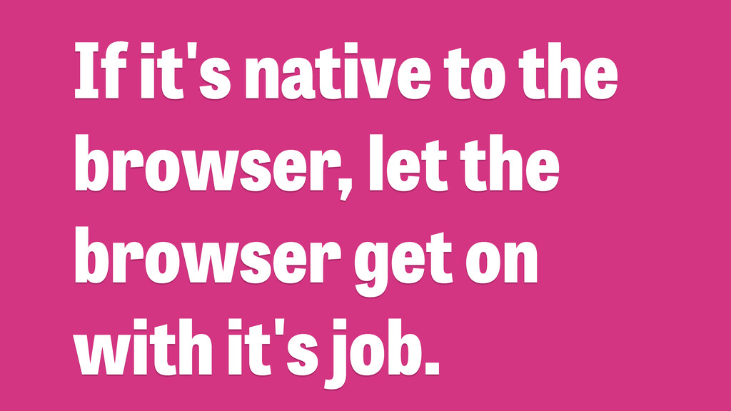 If it's native to the browser, let the browser ...