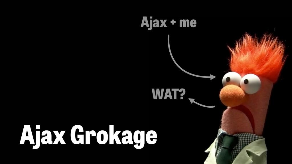 Ajax Grokage Ajax + me WAT?