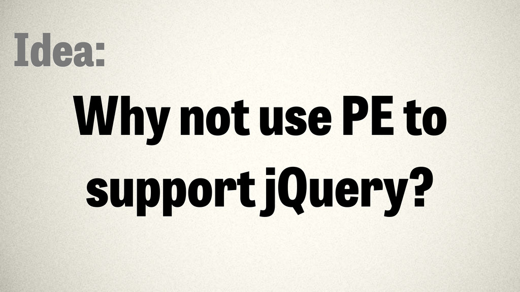 Idea: Why not use PE to support jQuery?