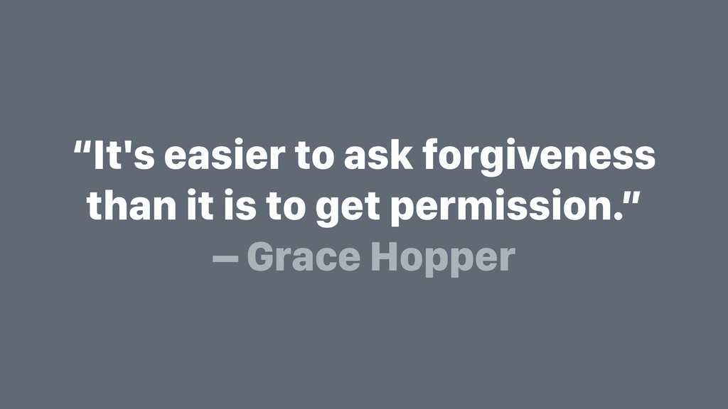 """It's easier to ask forgiveness than it is to g..."