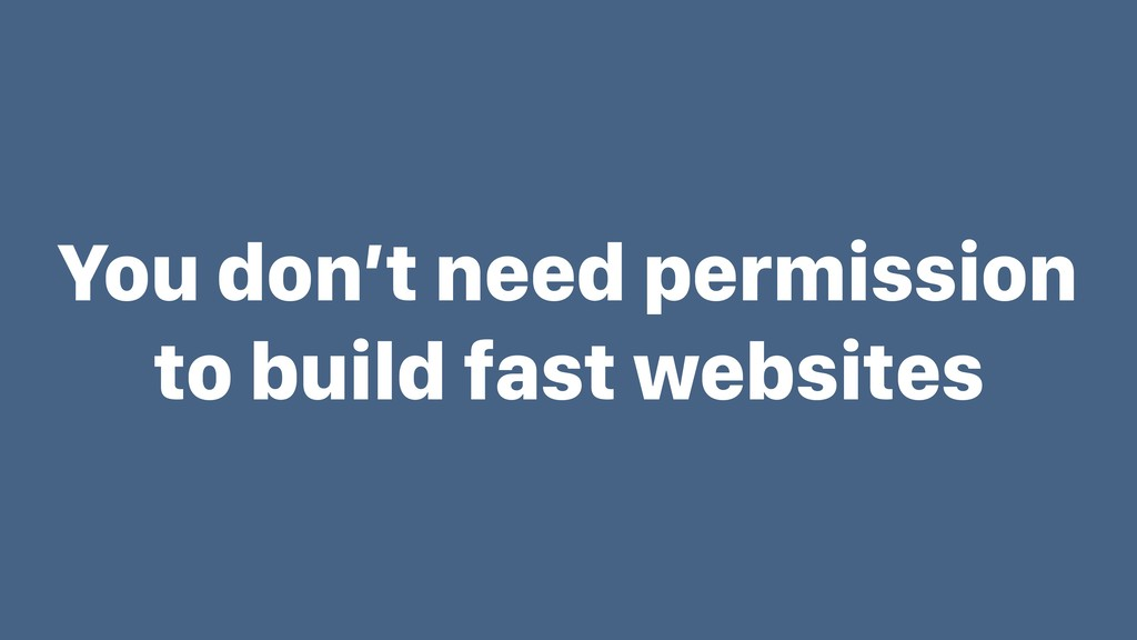 You don't need permission to build fast websites