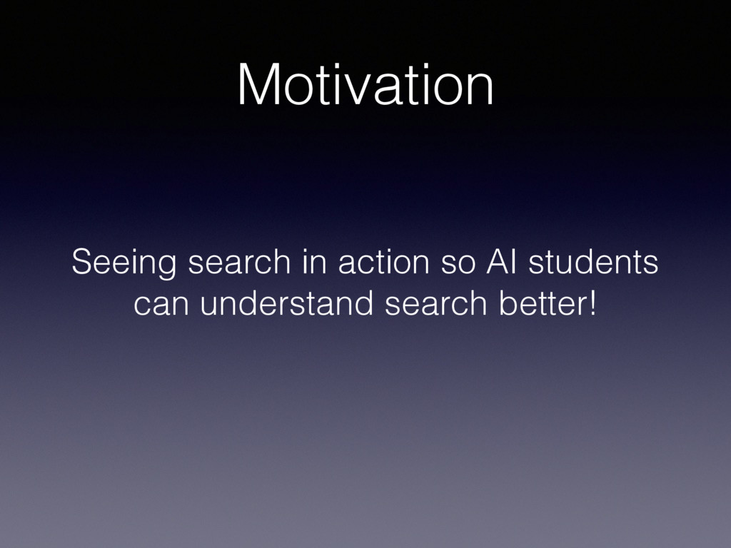 Motivation Seeing search in action so AI studen...
