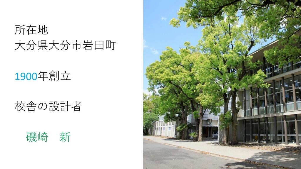 所在地 大分県大分市岩田町 1900年創立 校舎の設計者 磯崎 新