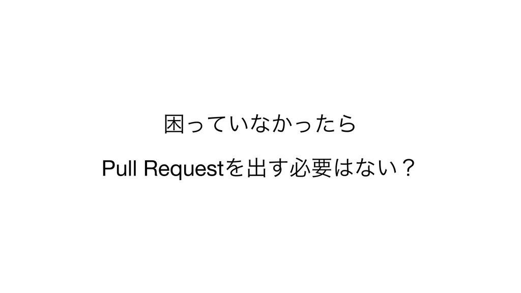 ࠔ͍ͬͯͳ͔ͬͨΒ  Pull RequestΛग़͢ඞཁͳ͍ʁ