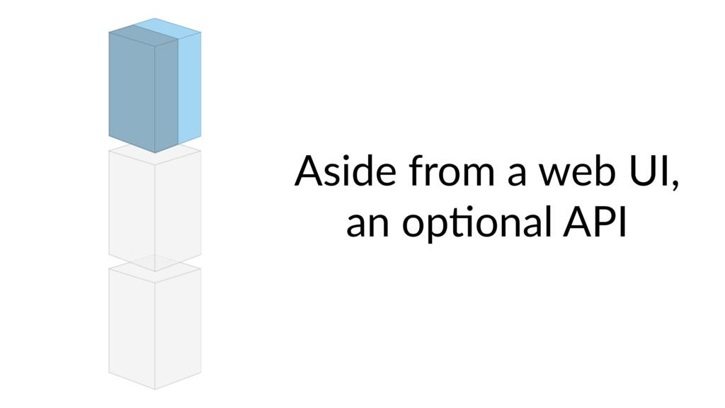 Aside from a web UI, an op9onal API