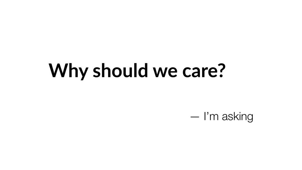 Why should we care? — I'm asking