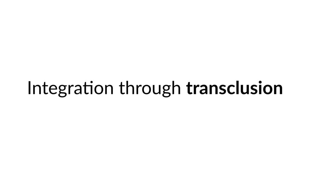 Integra9on through transclusion