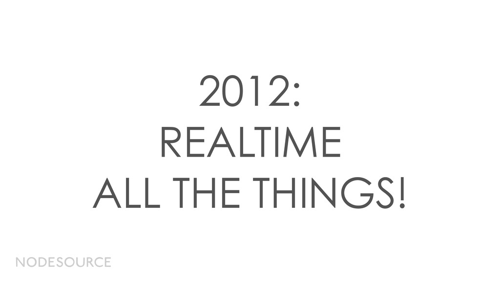 2012: REALTIME ALL THE THINGS!