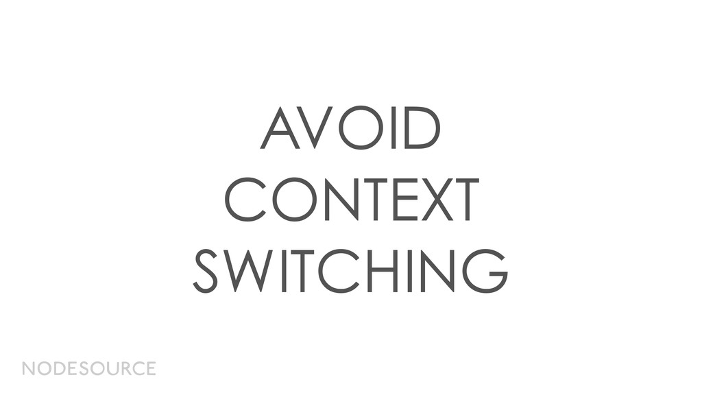 AVOID CONTEXT SWITCHING