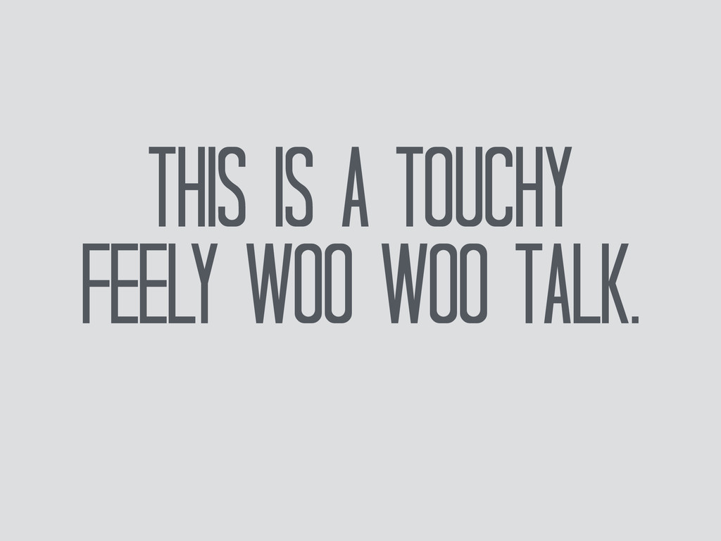 This is a Touchy Feely Woo woo talk.