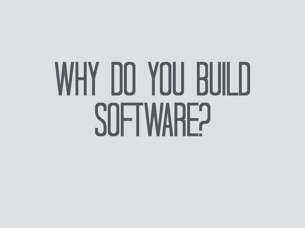 Why do you build software?