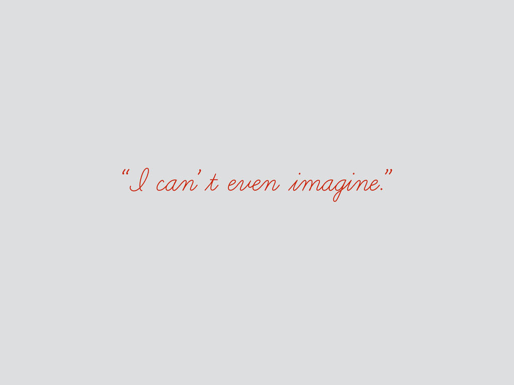 """I can't even imagine."""