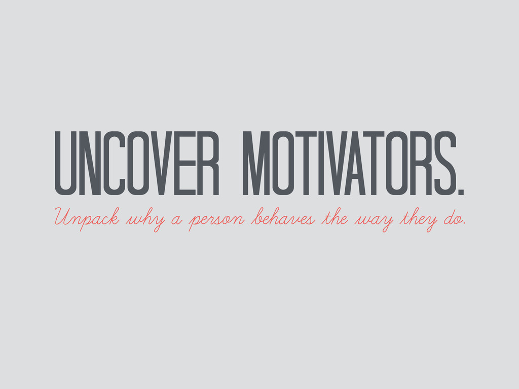 Uncover motivators. Unpack why a person behaves...