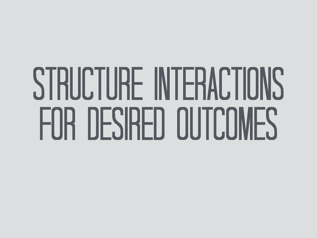 Structure Interactions for desired Outcomes