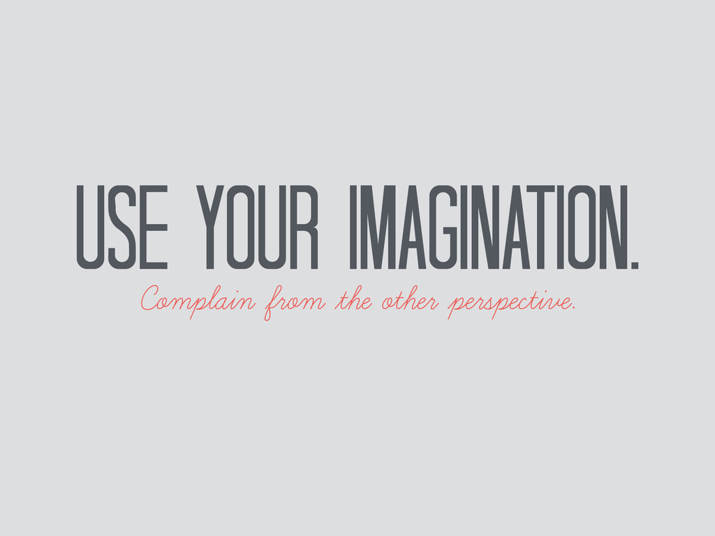 Use your imagination. Complain from the other p...