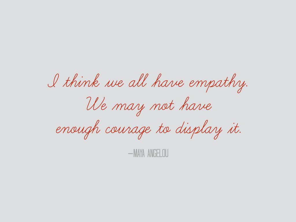 –Maya Angelou I think we all have empathy. We ...