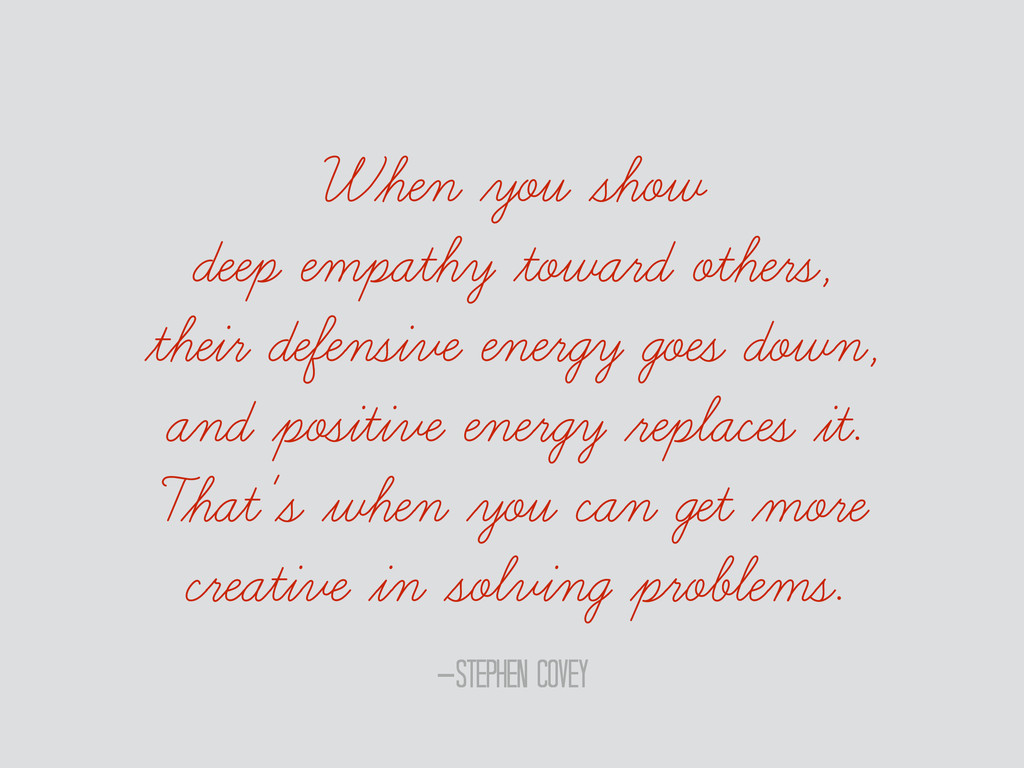 –Stephen Covey When you show deep empathy towar...