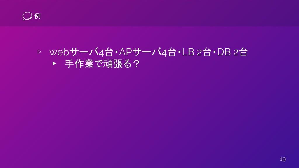 19 例 ▹ webサーバ4台・APサーバ4台・LB 2台・DB 2台 ▸ 手作業で頑張る?