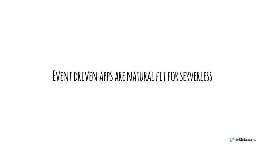 @slobodan_ Event driven apps are natural fit fo...