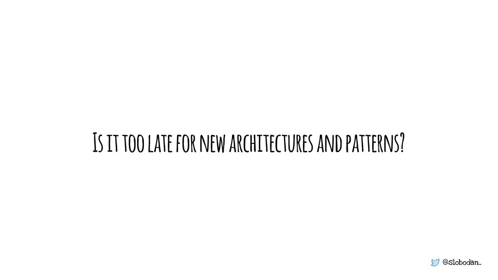 @slobodan_ Is it too late for new architectures...