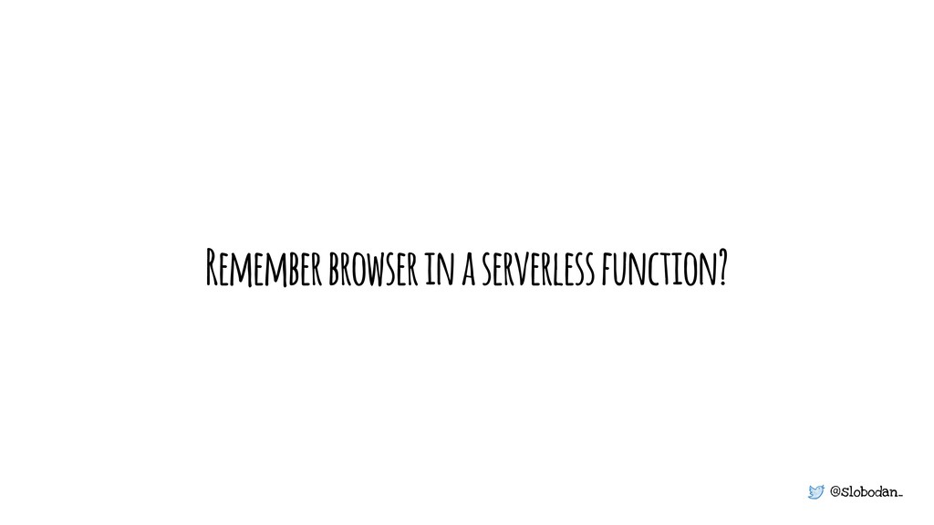 @slobodan_ Remember browser in a serverless fun...