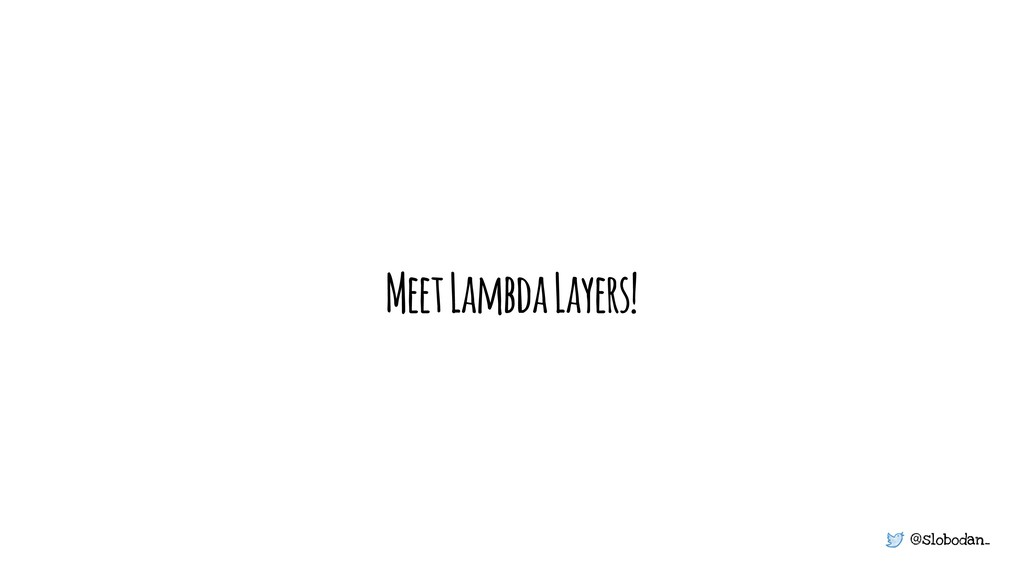 @slobodan_ Meet Lambda Layers!