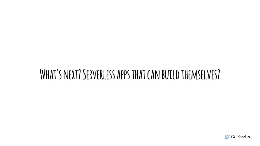 @slobodan_ What's next? Serverless apps that ca...