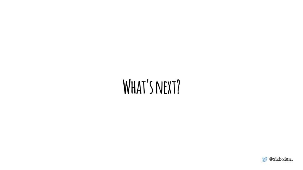 @slobodan_ What's next?