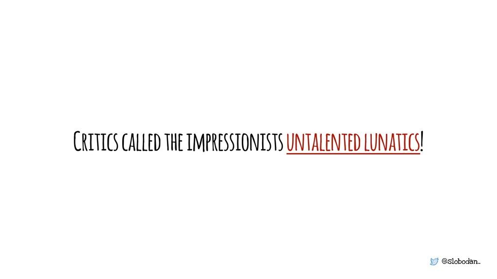 @slobodan_ Critics called the impressionists un...