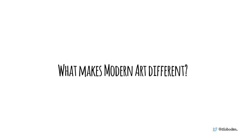 @slobodan_ What makes Modern Art different?