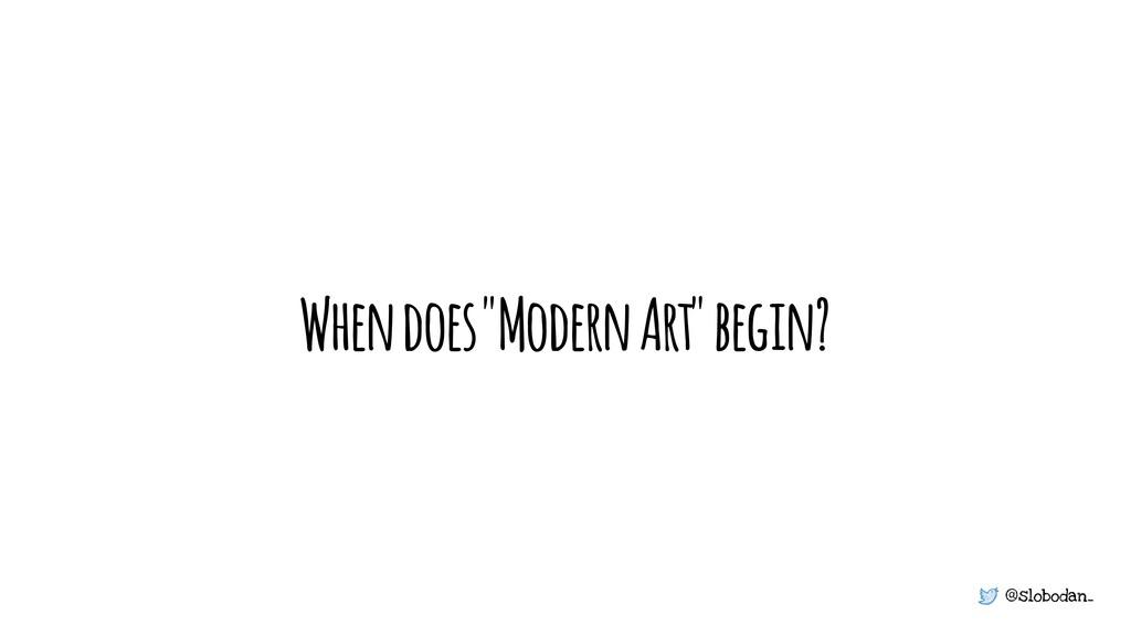 """@slobodan_ When does """"Modern Art"""" begin?"""