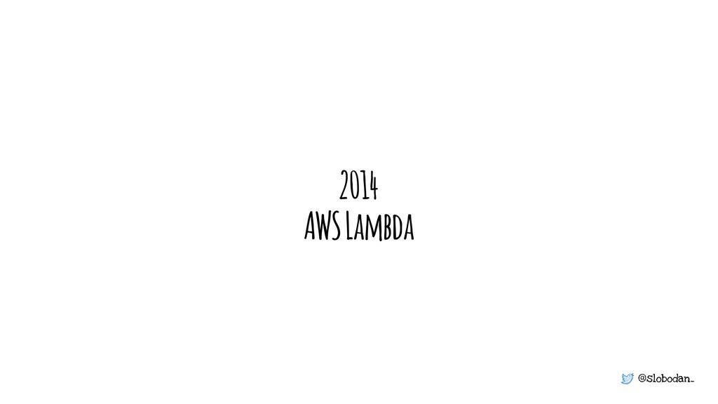 @slobodan_ 2014 AWS Lambda