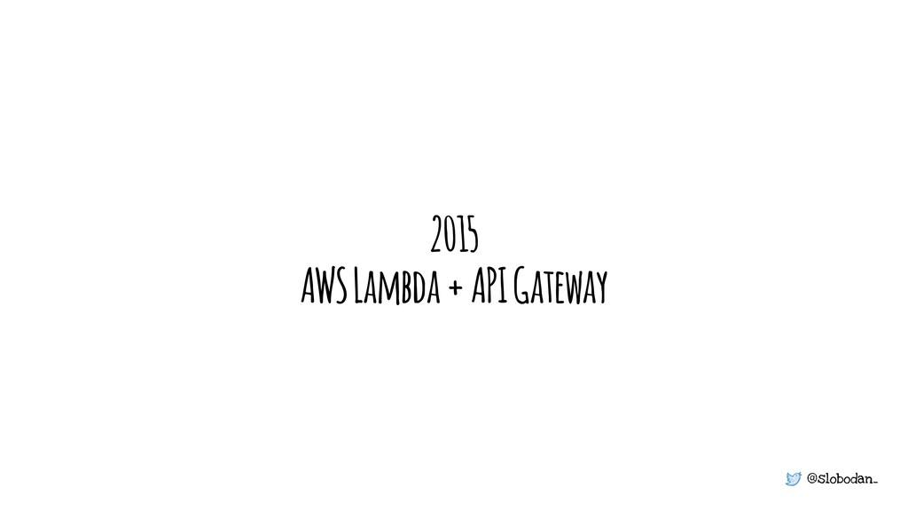 @slobodan_ 2015 AWS Lambda + API Gateway