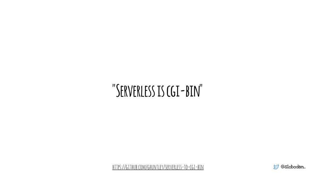 "@slobodan_ ""Serverless is cgi-bin"" https://gith..."