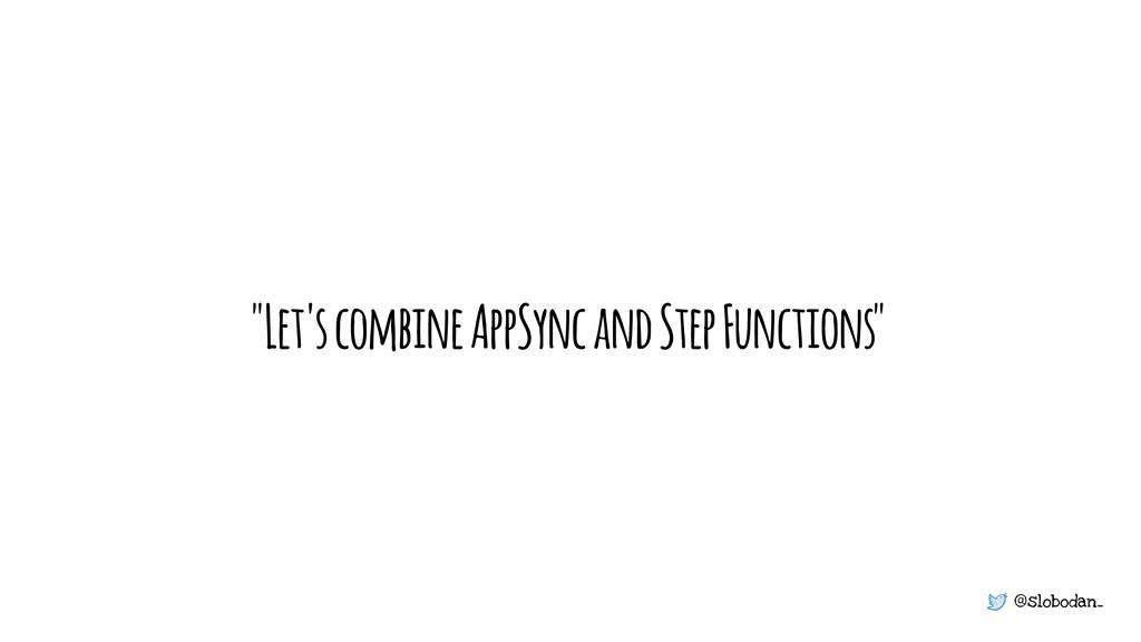 "@slobodan_ ""Let's combine AppSync and Step Func..."