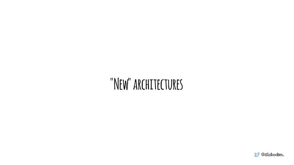 "@slobodan_ ""New"" architectures"