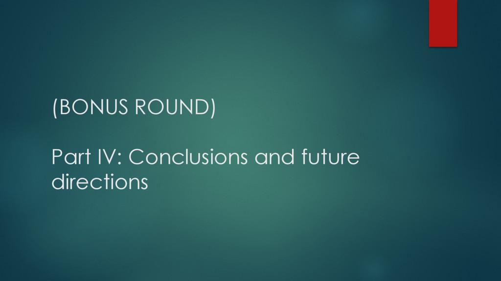 (BONUS ROUND) Part IV: Conclusions and future d...
