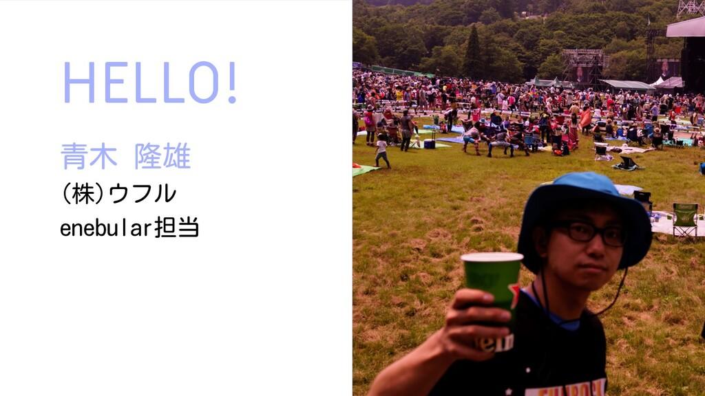 HELLO! 青木 隆雄 (株)ウフル enebular担当 2