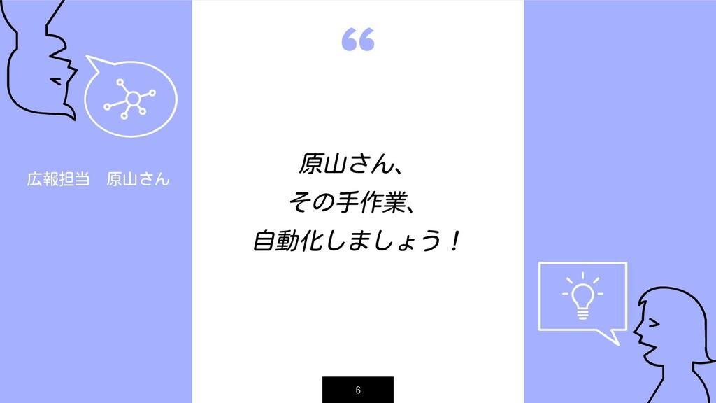""""""" 6 原山さん、 その手作業、 自動化しましょう! 広報担当 原山さん"""