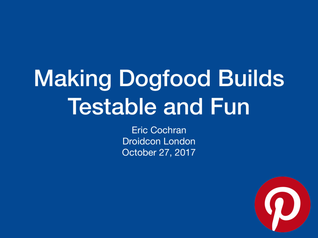 Making Dogfood Builds Testable and Fun Eric Coc...