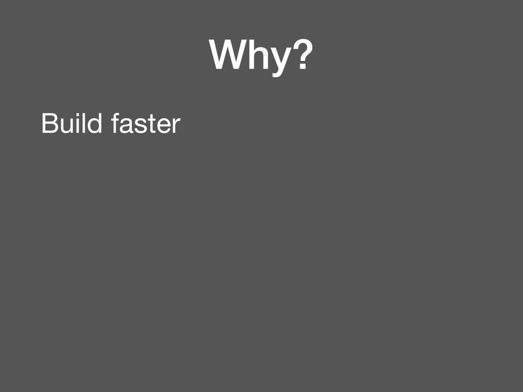 Why? Build faster