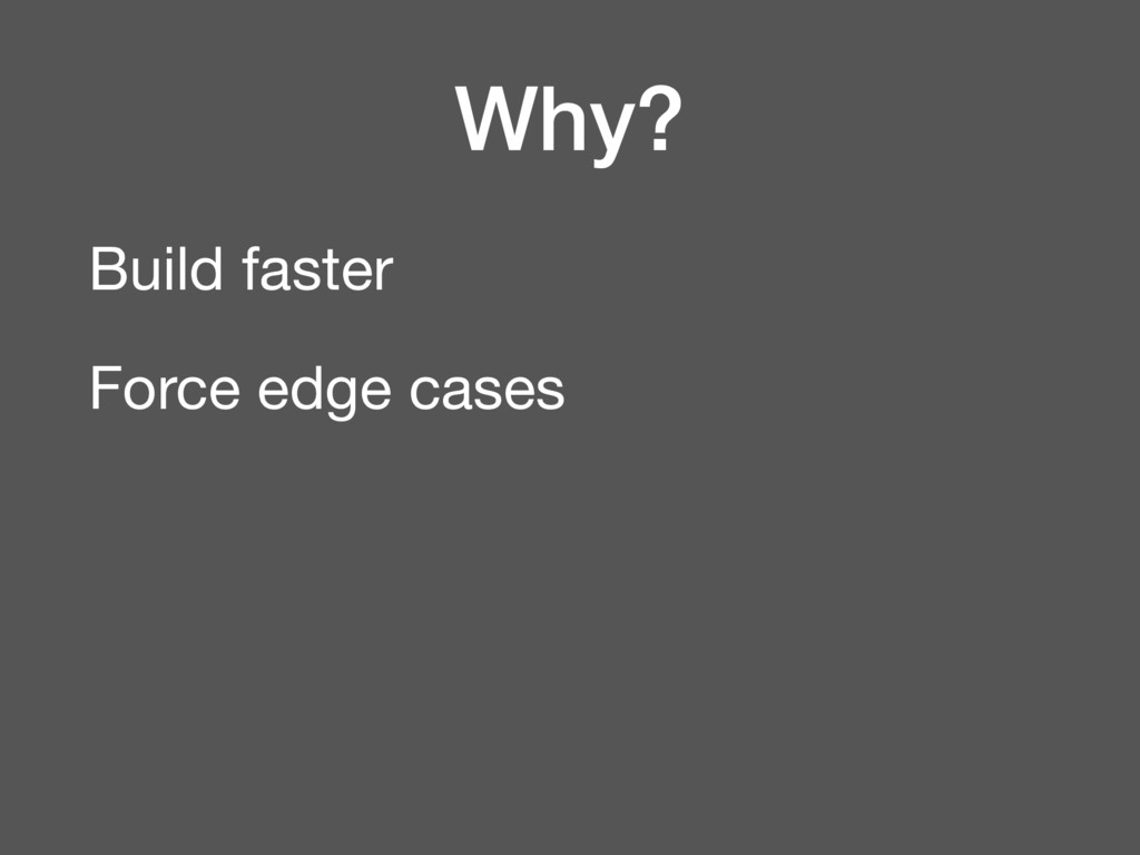 Why? Build faster  Force edge cases