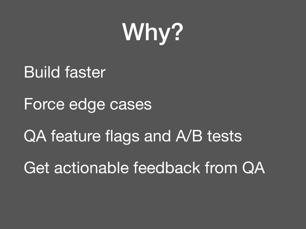 Why? Build faster  Force edge cases  QA feature...