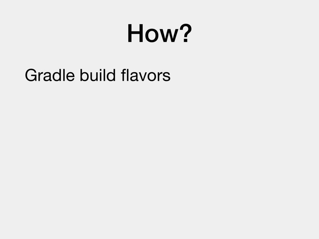 How? Gradle build flavors