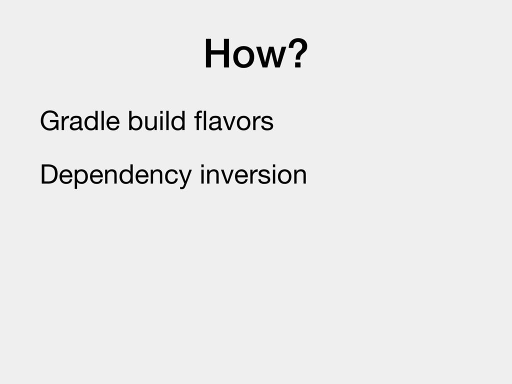 How? Gradle build flavors  Dependency inversion