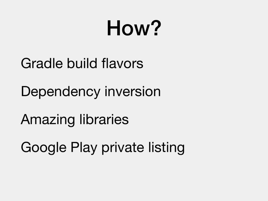 How? Gradle build flavors  Dependency inversion ...