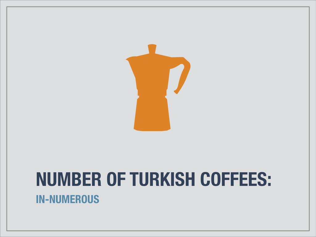 NUMBER OF TURKISH COFFEES: IN-NUMEROUS