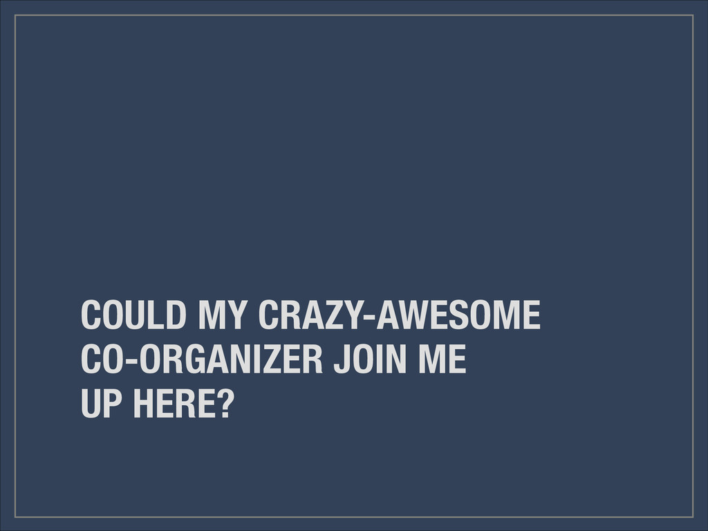 COULD MY CRAZY-AWESOME CO-ORGANIZER JOIN ME UP ...